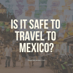 Is It Safe to Travel to Mexico in 2020? Everything You Need to Know